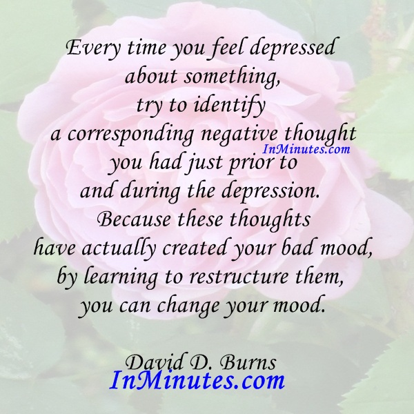 time-feel-depressed-something-identify-negative-thought-prior-depression-thoughts-created-bad-mood-learning-restructure-them-change-mood-david-d-burns