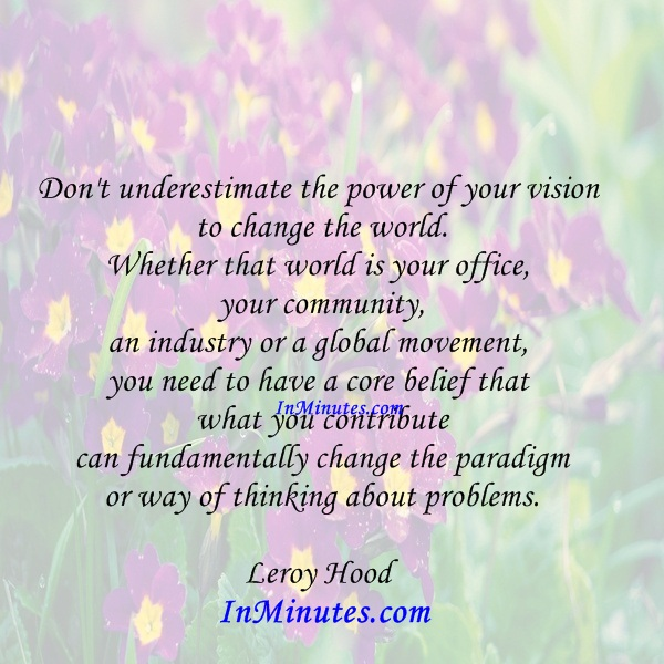 underestimate-power-vision-change-world-world-office-community-industry-global-movement-core-belief-contribute-fundamentally-change-paradigm-thinking-problems-leroy-hood